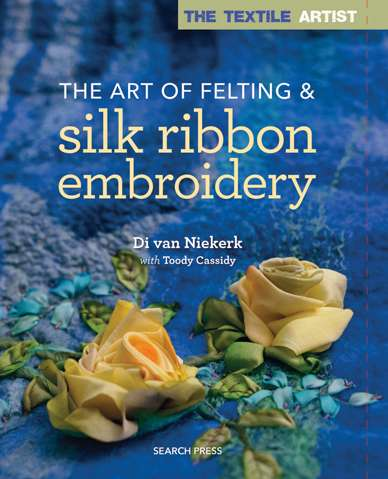 The Art of Felting & Silk Ribbon Embroidery by Di van Niekerk
