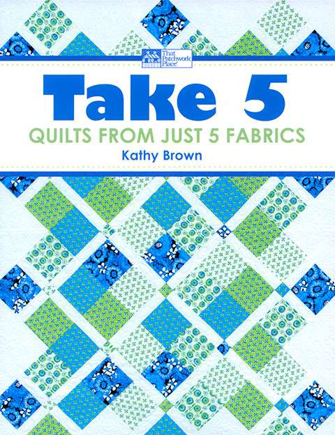Take 5 - Quilts From Just 5 Fabrics by Kathy Brown (Book)